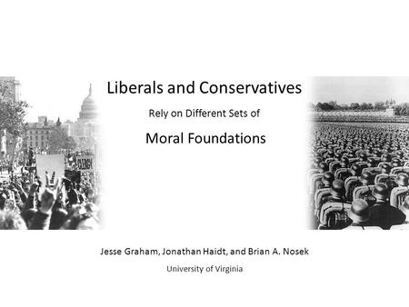 Liberals and Conservatives Rely on Different Sets of Moral Foundations Jesse Graham, Jonathan Haidt, and Brian A. Nosek University of Virginia.
