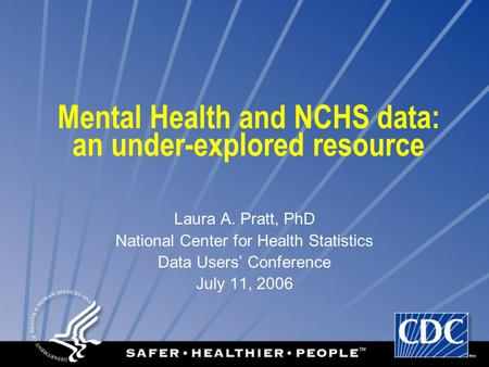 Mental Health and NCHS data: an under-explored resource Laura A. Pratt, PhD National Center for Health Statistics Data Users' Conference July 11, 2006.