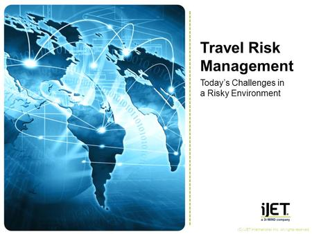 Travel Risk Management Today's Challenges in a Risky Environment (C) iJET International, Inc. All rights reserved.