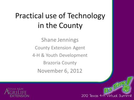 Practical use of Technology in the County Shane Jennings County Extension Agent 4-H & Youth Development Brazoria County November 6, 2012.