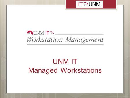 UNM IT Managed Workstations. Benefits of Managed Workstations  Standard software with uniform configuration ensures end users have the same set of applications.