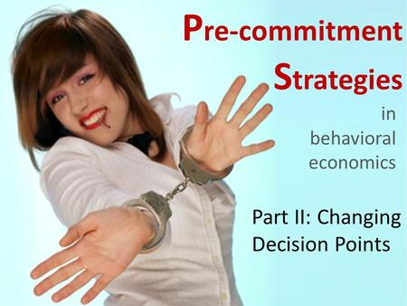 P re-commitment S trategies in behavioral economics Part II: Changing Decision Points.