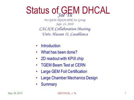 Sept. 24, 20101 Status of GEM DHCAL Jae Yu For GEM-TGEM/DHCAL Group Sept. 24, 2010 CALICE Collaboration Meeting Univ. Hassan II, Casablanca Introduction.