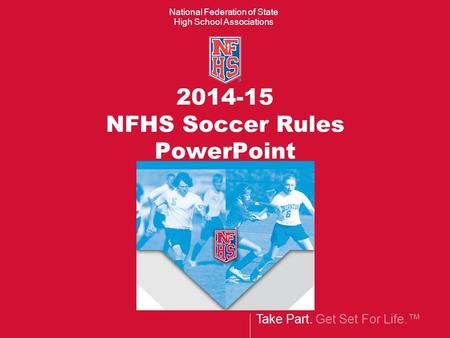 Take Part. Get Set For Life.™ National Federation of State High School Associations 2014-15 NFHS Soccer Rules PowerPoint.