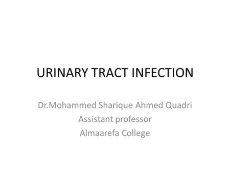 URINARY TRACT INFECTION Dr.Mohammed Sharique Ahmed Quadri Assistant professor Almaarefa College.