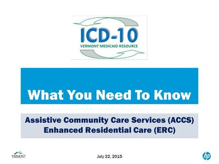 What You Need To Know July 22, 2015 Assistive Community Care Services (ACCS) Enhanced Residential Care (ERC)