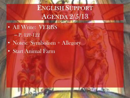 E NGLISH S UPPORT A GENDA 2/5/13 All Write: VERBS – P. 121-122 Notes: Symbolism + Allegory Start Animal Farm.