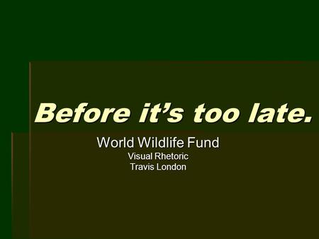 Before it's too late. World Wildlife Fund Visual Rhetoric Travis London.