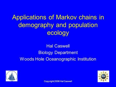 Copyright 2006 Hal Caswell Applications of Markov chains in demography and population ecology Hal Caswell Biology Department Woods Hole Oceanographic Institution.