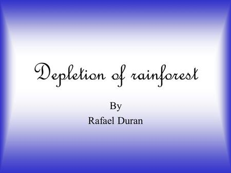 Depletion of rainforest By Rafael Duran. How does the human population affect depletion of rainforest? The human population affect the rainforest because.