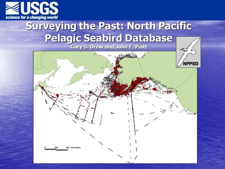 Surveying the Past: North Pacific Pelagic Seabird Database Gary S. Drew and John F. Piatt.