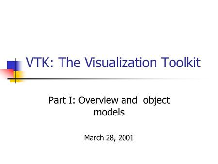 VTK: The Visualization Toolkit Part I: Overview and object models March 28, 2001.