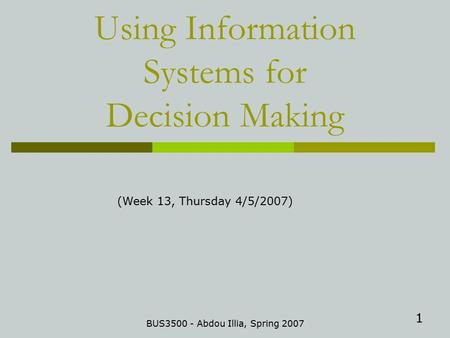 1 Using Information Systems for Decision Making BUS3500 - Abdou Illia, Spring 2007 (Week 13, Thursday 4/5/2007)