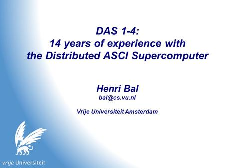DAS 1-4: 14 years of experience with the Distributed ASCI Supercomputer Henri Bal Vrije Universiteit Amsterdam.