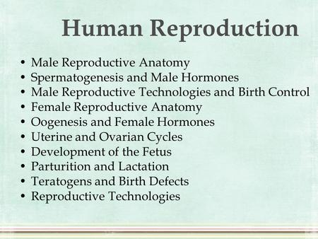 Human Reproduction Male Reproductive Anatomy Spermatogenesis and Male Hormones Male Reproductive Technologies and Birth Control Female Reproductive Anatomy.