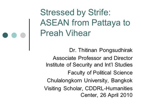 Stressed by Strife: ASEAN from Pattaya to Preah Vihear Dr. Thitinan Pongsudhirak Associate Professor and Director Institute of Security and Int'l Studies.