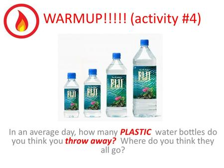 WARMUP!!!!! (activity #4) In an average day, how many PLASTIC water bottles do you think you throw away? Where do you think they all go?
