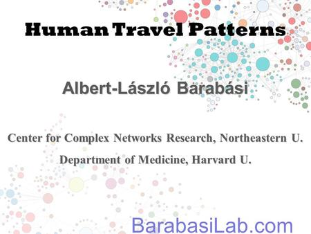 Human Travel Patterns Albert-László Barabási Center for Complex Networks Research, Northeastern U. Department of Medicine, Harvard U. BarabasiLab.com.
