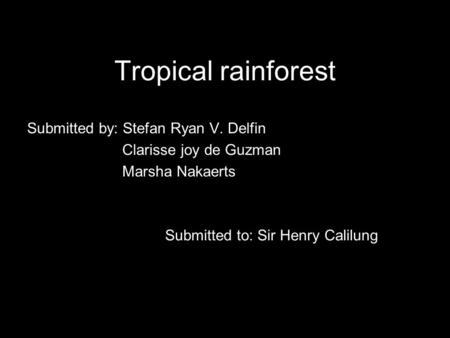 Tropical rainforest Submitted by: Stefan Ryan V. Delfin Clarisse joy de Guzman Marsha Nakaerts Submitted to: Sir Henry Calilung.