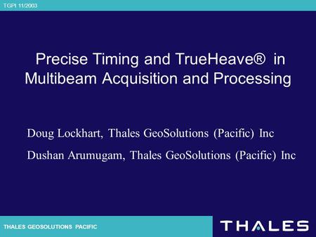 THALES GEOSOLUTIONS PACIFIC TGPI 11/2003 Precise Timing and TrueHeave® in Multibeam Acquisition and Processing Doug Lockhart, Thales GeoSolutions (Pacific)