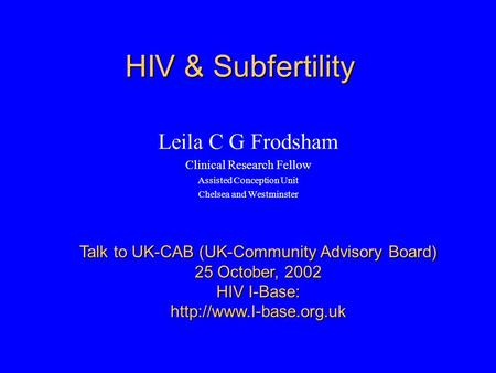 HIV & Subfertility Leila C G Frodsham Clinical Research Fellow Assisted Conception Unit Chelsea and Westminster Talk to UK-CAB (UK-Community Advisory Board)