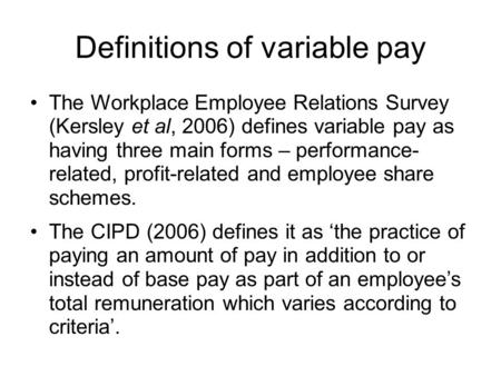 Definitions of variable pay The Workplace Employee Relations Survey (Kersley et al, 2006) defines variable pay as having three main forms – performance-