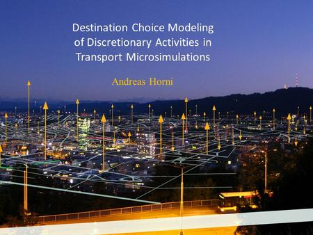 Destination Choice Modeling of Discretionary Activities in Transport Microsimulations Andreas Horni.