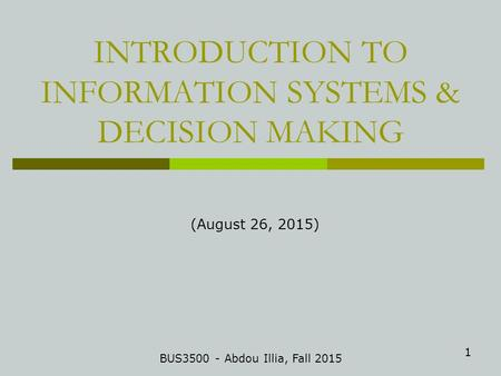 1 INTRODUCTION TO INFORMATION SYSTEMS & DECISION MAKING BUS3500 - Abdou Illia, Fall 2015 (August 26, 2015)