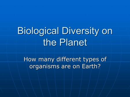 Biological Diversity on the Planet How many different types of organisms are on Earth?