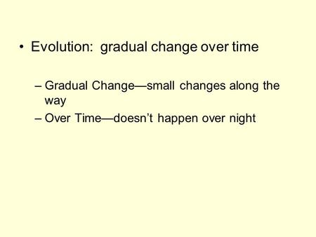 Evolution: gradual change over time –Gradual Change—small changes along the way –Over Time—doesn't happen over night.