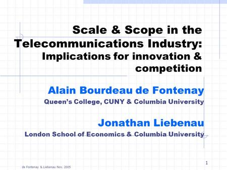 De Fontenay & Liebenau Nov. 2005 1 Scale & Scope in the Telecommunications Industry: Implications for innovation & competition Alain Bourdeau de Fontenay.