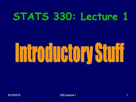 9/15/2015330 Lecture 11 STATS 330: Lecture 1. 9/15/2015330 Lecture 12 Today's agenda: Introductory Comments: –Housekeeping –Computer details –Plan of.