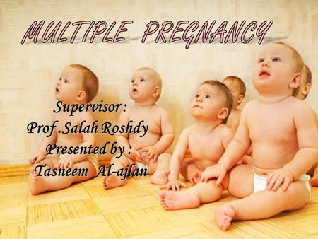 MULTIPLE PREGNANCY Supervisor : Prof .Salah Roshdy Presented by :