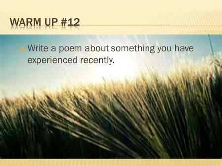Warm Up #12 Write a poem about something you have experienced recently.