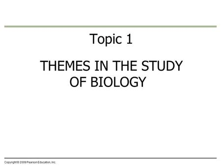 Topic 1 THEMES IN THE STUDY OF BIOLOGY Copyright © 2009 Pearson Education, Inc.