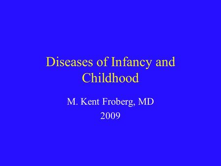 Diseases of Infancy and Childhood M. Kent Froberg, MD 2009.