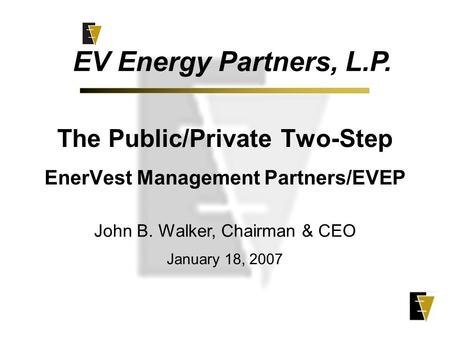 The Public/Private Two-Step EnerVest Management Partners/EVEP EV Energy Partners, L.P. John B. Walker, Chairman & CEO January 18, 2007.