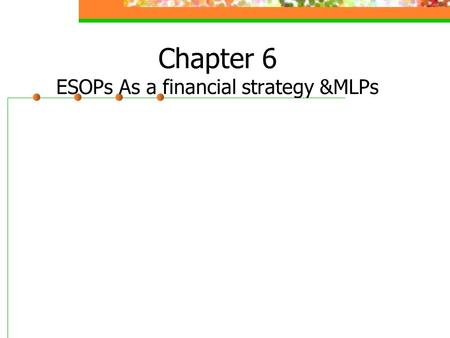 Chapter 6 ESOPs As a financial strategy &MLPs. Agenda Employee Stock Ownership Plans (ESOPs) Establish of ESOPs Implementation of ESOPs Advantages of.
