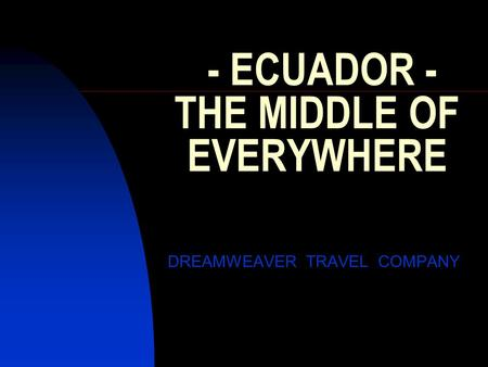 - ECUADOR - THE MIDDLE OF EVERYWHERE DREAMWEAVER TRAVEL COMPANY.