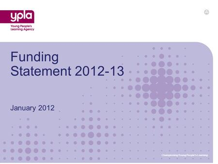 January 2012 Funding Statement 2012-13 Championing Young People's Learning ☺