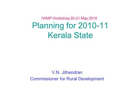 IWMP Workshop 20-21 May 2010 Planning for 2010-11 Kerala State V.N. Jithendran Commissioner for Rural Development.
