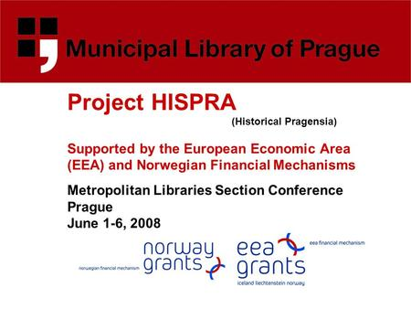 Project HISPRA (Historical Pragensia) Supported by the European Economic Area (EEA) and Norwegian Financial Mechanisms Metropolitan Libraries Section Conference.