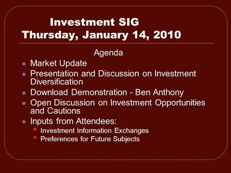 Investment SIG Thursday, January 14, 2010 Agenda Market Update Presentation and Discussion on Investment Diversification Download Demonstration - Ben Anthony.