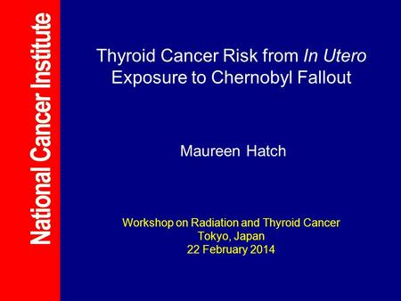 Thyroid Cancer Risk from In Utero Exposure to Chernobyl Fallout Maureen Hatch Workshop on Radiation and Thyroid Cancer Tokyo, Japan 22 February 2014.