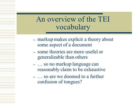 An overview of the TEI vocabulary ➢ markup makes explicit a theory about some aspect of a document ➢ some theories are more useful or generalizable than.