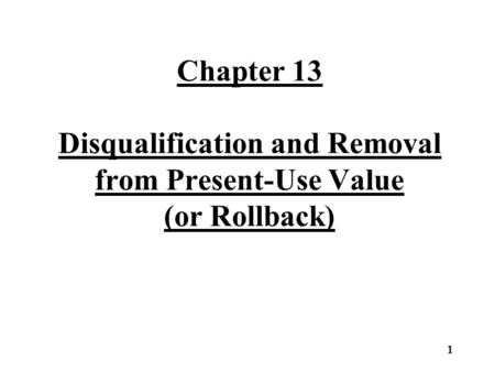 Chapter 13 Disqualification and Removal from Present-Use Value (or Rollback) 1.