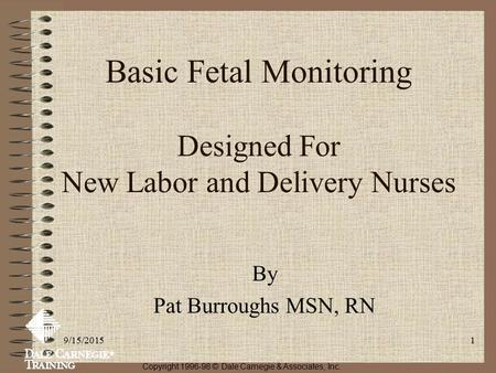 9/15/20151 Basic Fetal Monitoring Designed For New Labor and Delivery Nurses By Pat Burroughs MSN, RN Copyright 1996-98 © Dale Carnegie & Associates, Inc.