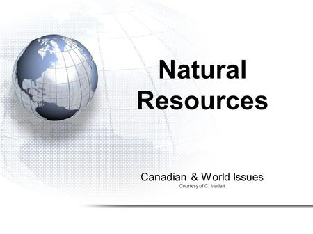 Canadian & World Issues Courtesy of C. Marlatt Natural Resources.