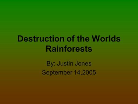 Destruction of the Worlds Rainforests By: Justin Jones September 14,2005.