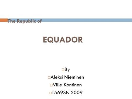 The Republic of EQUADOR  By  Aleksi Nieminen  Ville Kontinen  T569SN 2009.